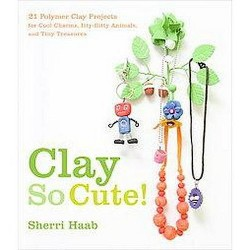 Clay So Cute! : 21 Polymer Clay Projects for Cool Charms, Itty-Bitty Animals, and Tiny Treasures
