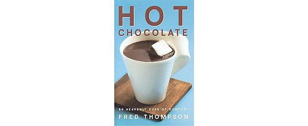 Hot Chocolate : 50 Heavenly Cups of Comfort (Hardcover) (Fred Thompson)