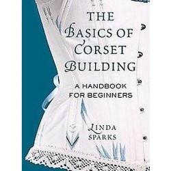 Basics of Corset Building : A Handbook for Beginners (Hardcover) (Sparks Linda)