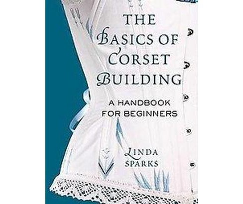 Basics of Corset Building : A Handbook for Beginners (Hardcover) (Sparks Linda) - image 1 of 1