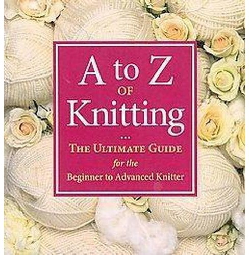 A to Z of Knitting : The Ultimate Guide for the Beginner to Advanced Knitter (Paperback) - image 1 of 1
