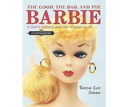 Good, the Bad, and the Barbie : A Doll's History and Her Impact on Us (Hardcover) (Tanya Lee Stone) - image 1 of 1