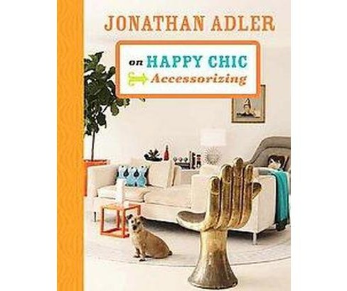Jonathan Adler on Happy Chic Accessorizing (Hardcover) - image 1 of 1