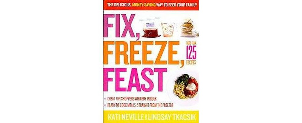 Fix, Freeze, Feast : The Delicious, Money-Saving Way to Feed Your Family (Paperback) (Kati Neville &
