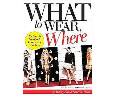 What to Wear, Where : The How-to Handbook for Any Style Situation (Paperback) (Hillary Kerr) - image 1 of 1