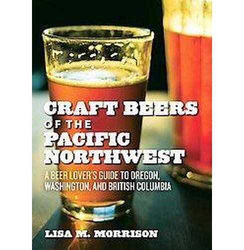 Craft Beers of the Pacific Northwest : A Beer Lover's Guide to Oregon, Washington, and British Columbia - image 1 of 1