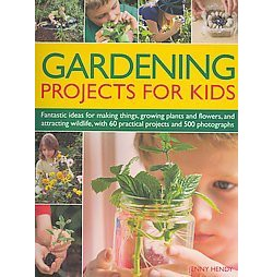 Gardening Projects for Kids : Fantastic Ideas for Making Things, Growing Plants and Flowers, and