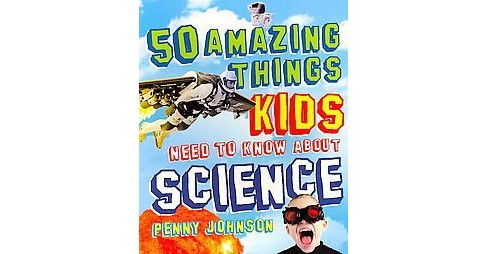 50 Amazing Things Kids Need to Know About Science (Paperback) (Penny Johnson) - image 1 of 1