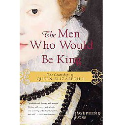 Men Who Would Be King : Suitors to Queen Elizabeth I (Reissue) (Paperback) (Josephine Ross)