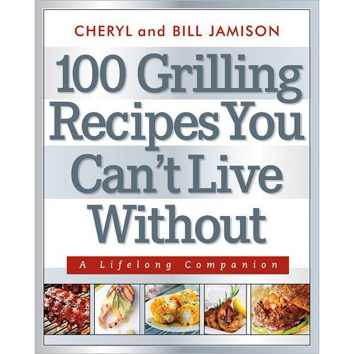 100 Grilling Recipes You Can't Live Without : A Lifelong Companion (Paperback) (Cheryl Jamison & Bill