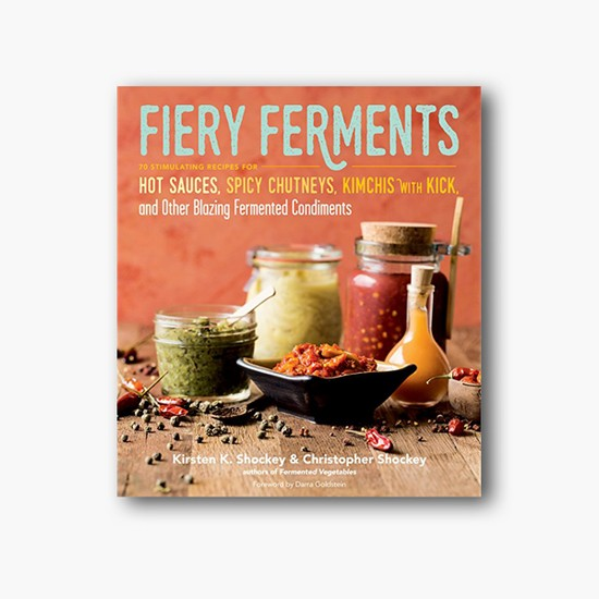 Fiery Ferments : 70 Stimulating Recipes for Hot Sauces, Spicy Chutneys, Kimchis with Kick, and Other