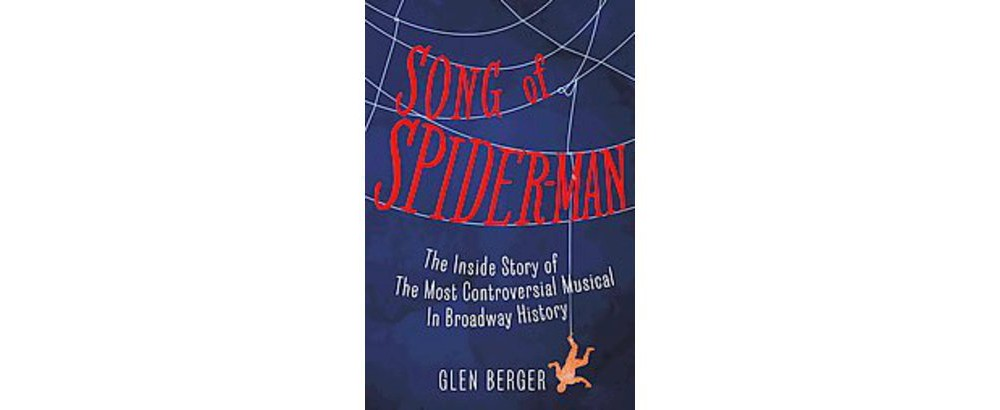 Song of Spider-Man : The Inside Story of the Most Controversial Musical in Broadway History (Hardcover)
