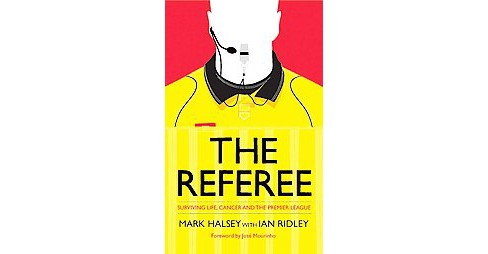 Referee : Surviving Life, Cancer and the Premier League (Hardcover) (Mark Halsey) - image 1 of 1