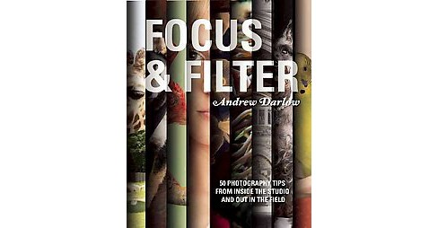 Focus and Filter : 50 Photography Tips from Inside the Studio and Out in the Field (Paperback) - image 1 of 1