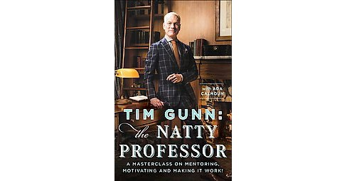 Tim Gunn : The Natty Professor: A Master Class on Mentoring, Motivating, and Making It Work! (Hardcover) - image 1 of 1