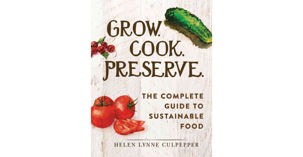 Grow. Cook. Preserve. : The Complete Guide to Sustainable Food (Hardcover) (Helen Lynne Culpepper)