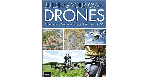 Building Your Own Drones : A Beginners' Guide to Drones, UAVs, and ROVs (Paperback) (John Baichtal) - image 1 of 1