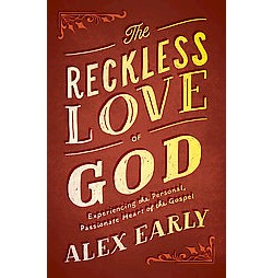 Reckless Love of God : Experiencing the Personal, Passionate Heart of the Gospel (Paperback) (Alex