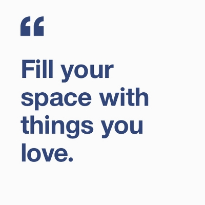 Fill your space with things you love.