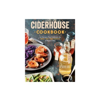 Ciderhouse Cookbook : 127 Recipes That Celebrate the Sweet, Tart, Tangy Flavors of Apple Cider