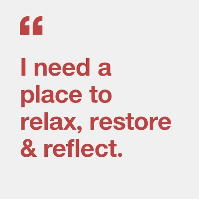 I need a place to relax, restore & reflect.