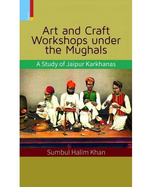 Art and Craft Workshops Under the Mughals : A Study of Jaipur Karkhanas (Hardcover) (Sumbul Halim Khan) - image 1 of 1