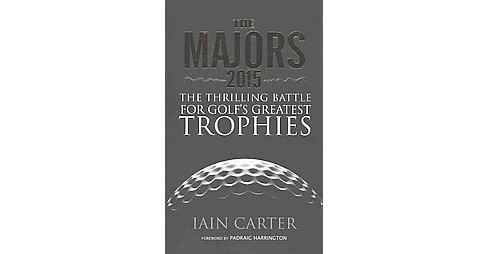 Majors 2015 : The Thrilling Battle for Golf's Greatest Trophies (Hardcover) (Iain Carter) - image 1 of 1