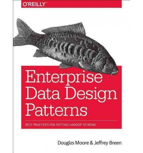 Enterprise Data Design Patterns : Best Practices for Putting Hadoop to Work (Paperback) (Douglas Moore & - image 1 of 1