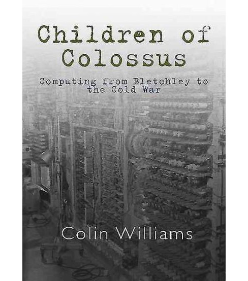 Children of Colossus : Computing from Bletchley to the Cold War and Beyond (Paperback) (Colin Williams) - image 1 of 1