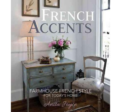French Accents : Farmhouse French Style for Today's Home (Hardcover) (Anita Joyce) - image 1 of 1