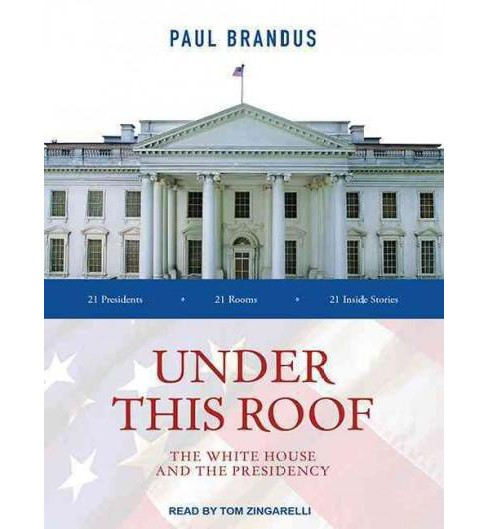 Under This Roof : The White House and the Presidency - 21 Presidents - 21 Room - 21 Inside Stories - image 1 of 1