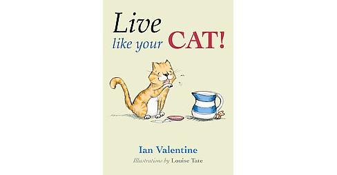 Live Like Your Cat! (Hardcover) (Ian Valentine) - image 1 of 1