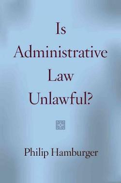 Is Administrative Law Unlawful? (Reprint) (Paperback) (Philip Hamburger)
