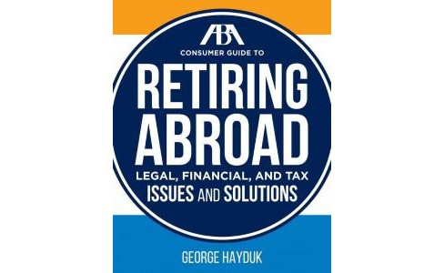 Aba Consumer Guide to Retiring Abroad : Legal, Financial, and Tax Issues and Solutions (Paperback) - image 1 of 1