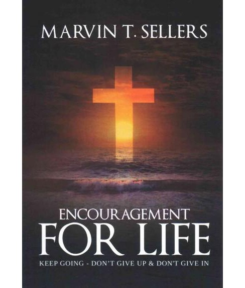 Encouragement for Life : Keep Going, Don't Give Up & Don't Give in (Paperback) (Marvin T. Sellers) - image 1 of 1