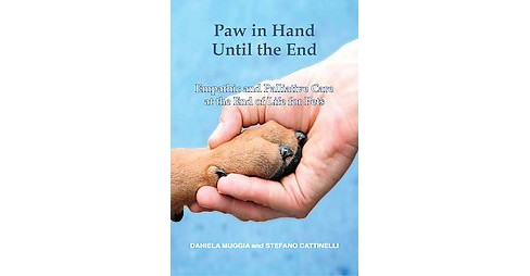Paw in Hand Until the End : Empathic and Palliative Care at the End of Life for Pets (Paperback) - image 1 of 1