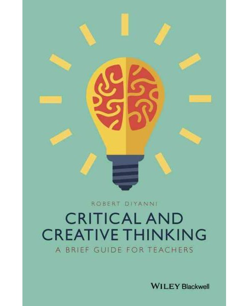 Critical and Creative Thinking : A Brief Guide for Teachers (Hardcover) (Robert Diyanni) - image 1 of 1