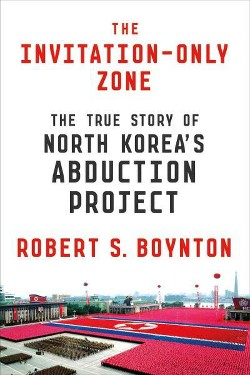 Invitation-Only Zone : The True Story of North Korea's Abduction Project (Hardcover) (Robert S.