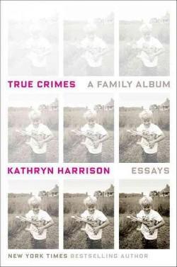 True Crimes : A Family Album (Hardcover) (Kathryn Harrison)