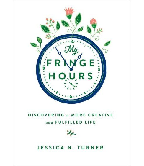 My Fringe Hours : Discovering a More Creative and Fulfilled Life (Hardcover) (Jessica N. Turner) - image 1 of 1