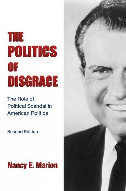 Politics of Disgrace : The Role of Political Scandal in American Politics (Paperback) (Nancy E. Marion)