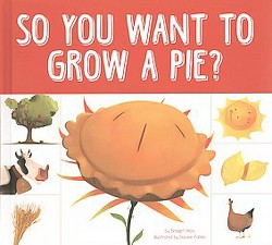 So You Want to Grow a Pie? (Illustrated) (Library) (Bridget Heos)