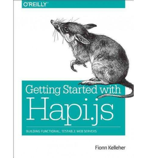 Getting Started With Hapi.js : Building Functional, Testable Web Servers (Paperback) (Fionn Kelleher) - image 1 of 1