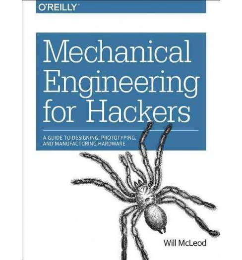 Mechanical Engineering for Hackers : A Guide to Designing, Prototyping, and Manufacturing Hardware - image 1 of 1