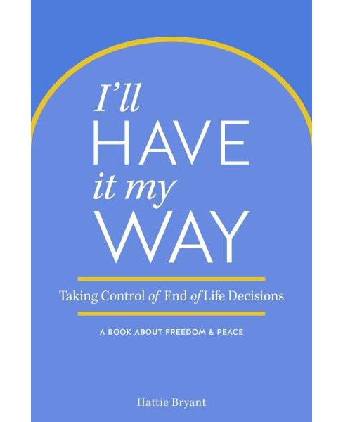 I'll Have It My Way : Taking Control of End-of-Life Decisions (Paperback) (Hattie Bryant) - image 1 of 1