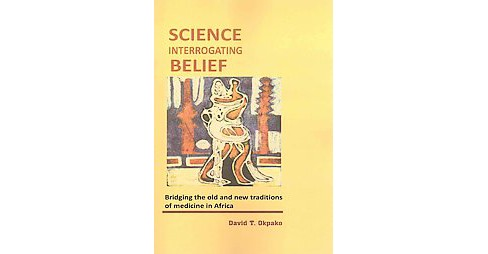 Science Interrogating Belief : Bridging the Old and New Traditions of Medicine in Africa (Paperback) - image 1 of 1