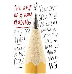Art of X-Ray Reading : How the Secrets of 25 Great Works of Literature Will Improve Your Writing