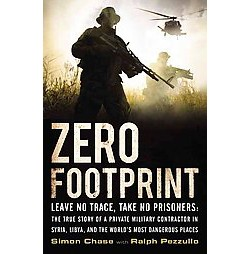 Zero Footprint : The True Story of a Private Military Contractor's Covert Assignments in Syria, Libya,