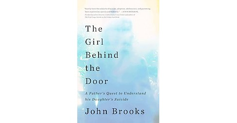 Girl Behind the Door : A Father's Quest to Understand His Daughter's Suicide (Hardcover) (John Brooks) - image 1 of 1