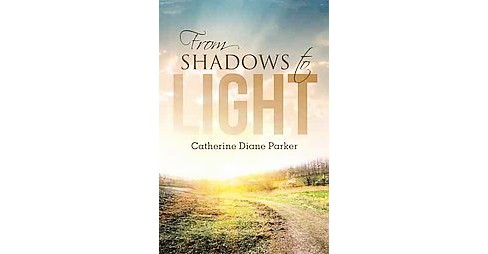 From Shadows to Light (Hardcover) (Catherine Diane Parker) - image 1 of 1